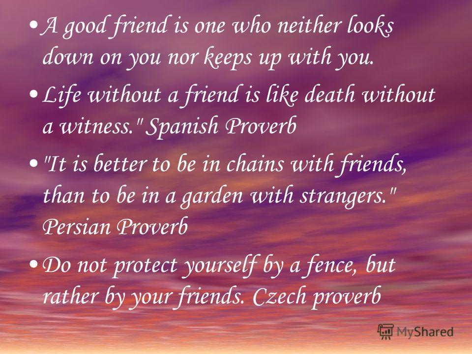 A good friend is one who neither looks down on you nor keeps up with you. Life without a friend is like death without a witness.
