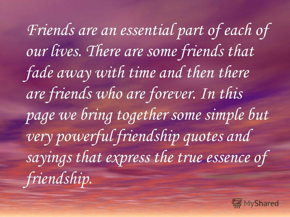 Friends are an essential part of each of our lives. There are some friends that fade away with time and then there are friends who are forever. In this page we bring together some simple but very powerful friendship quotes and sayings that express th