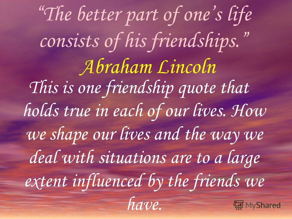 The better part of ones life consists of his friendships. Abraham Lincoln This is one friendship quote that holds true in each of our lives. How we shape our lives and the way we deal with situations are to a large extent influenced by the friends we