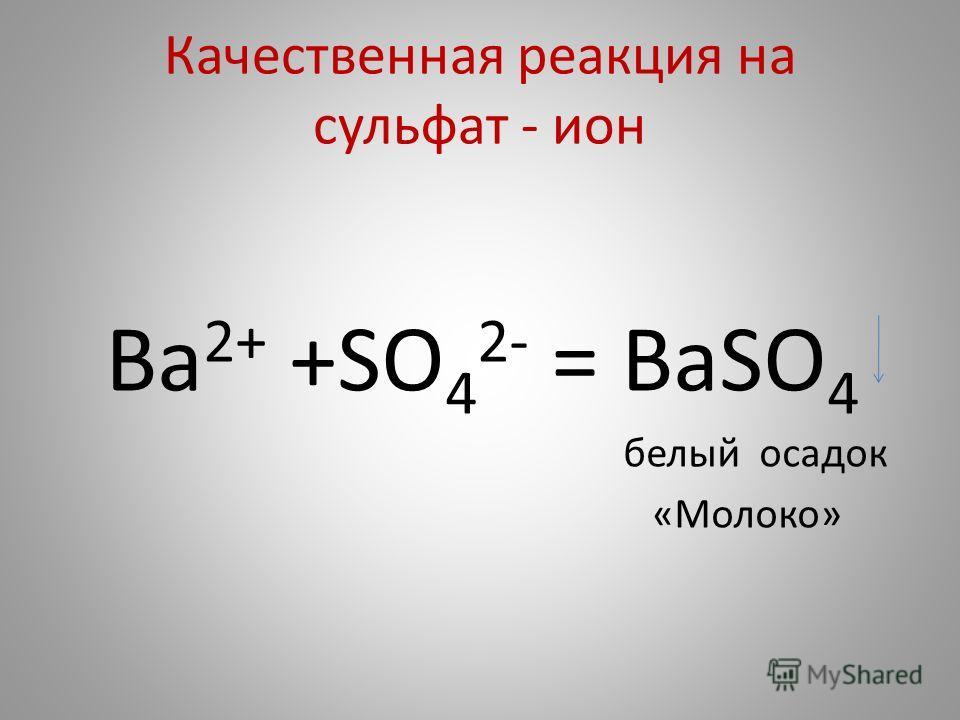 Качественная реакция на сульфат - ион Ba 2+ +SO 4 2- = BaSO 4 белый осадок «Молоко»