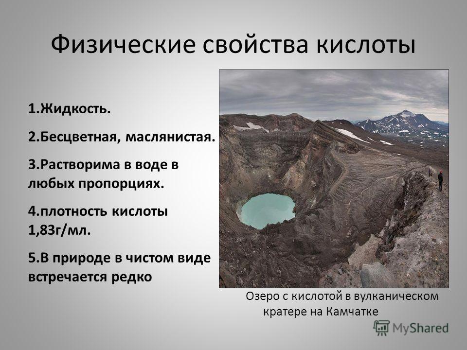Физические свойства кислоты 1.Жидкость. 2.Бесцветная, маслянистая. 3.Растворима в воде в любых пропорциях. 4.плотность кислоты 1,83г/мл. 5.В природе в чистом виде встречается редко Озеро с кислотой в вулканическом кратере на Камчатке
