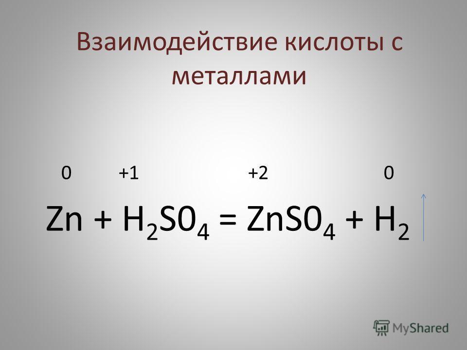 Взаимодействие кислоты с металлами 0 +1 +2 0 Zn + H 2 S0 4 = ZnS0 4 + H 2