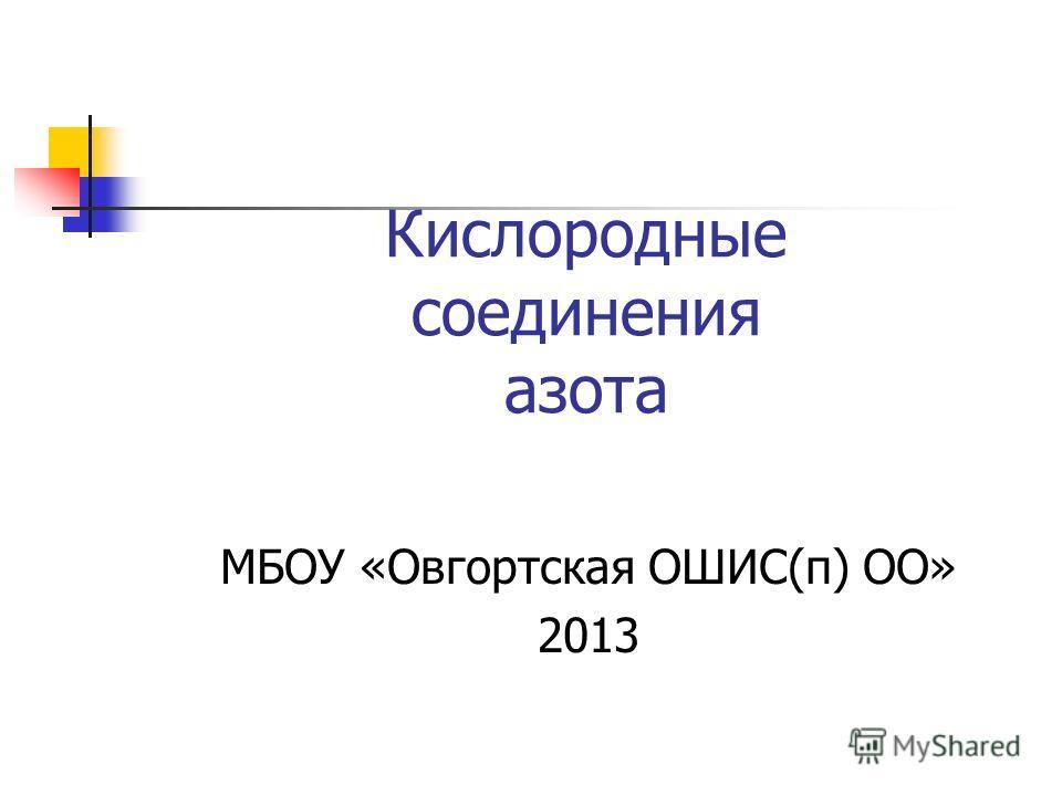 Кислородные соединения азота МБОУ «Овгортская ОШИС(п) ОО» 2013