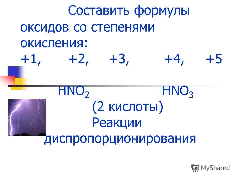 Составить формулы оксидов со степенями окисления: +1, +2, +3, +4, +5 HNO 2 HNO 3 (2 кислоты) Реакции диспропорционирования