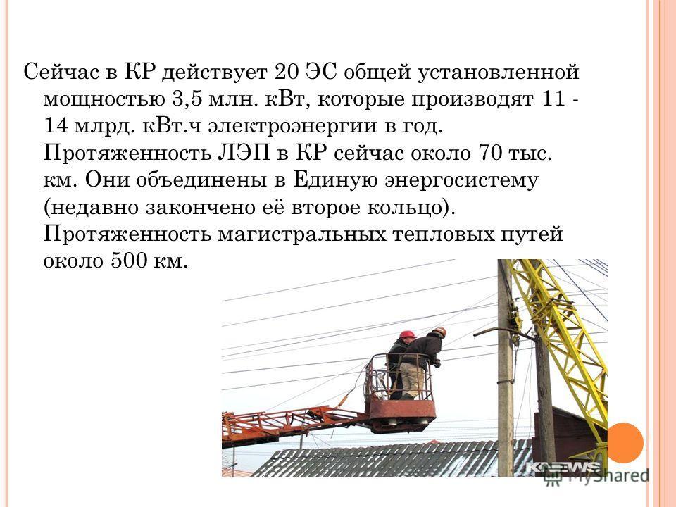 Сейчас в КР действует 20 ЭС общей установленной мощностью 3,5 млн. кВт, которые производят 11 - 14 млрд. кВт.ч электроэнергии в год. Протяженность ЛЭП в КР сейчас около 70 тыс. км. Они объединены в Единую энергосистему (недавно закончено её второе ко
