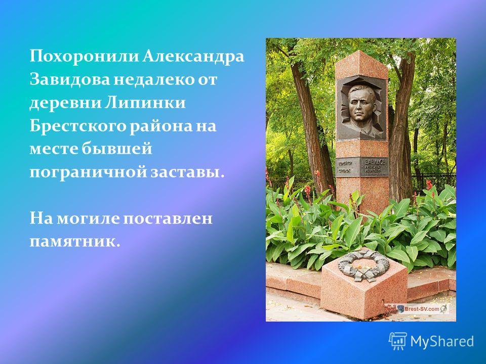Похоронили Александра Завидова недалеко от деревни Липинки Брестского района на месте бывшей пограничной заставы. На могиле поставлен памятник.
