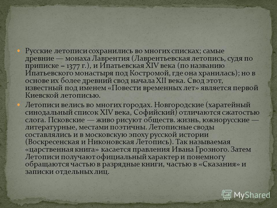 Русские летописи сохранились во многих списках; самые древние монаха Лаврентия (Лаврентьевская летопись, судя по приписке 1377 г.), и Ипатьевская XIV века (по названию Ипатьевского монастыря под Костромой, где она хранилась); но в основе их более дре