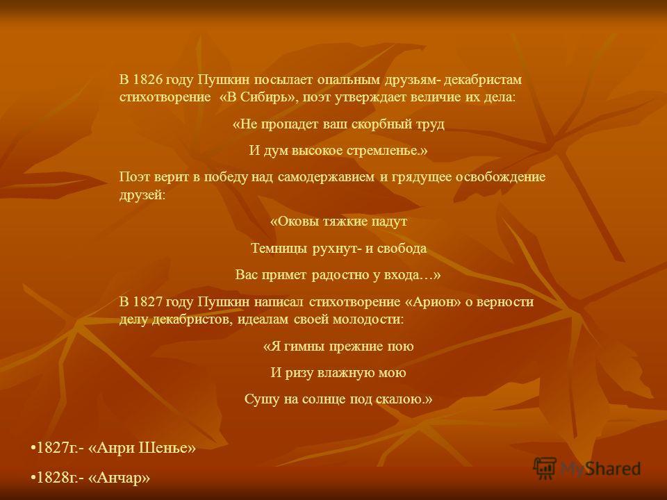 В 1826 году Пушкин посылает опальным друзьям- декабристам стихотворение «В Сибирь», поэт утверждает величие их дела: «Не пропадет ваш скорбный труд И дум высокое стремленье.» Поэт верит в победу над самодержавием и грядущее освобождение друзей: «Оков