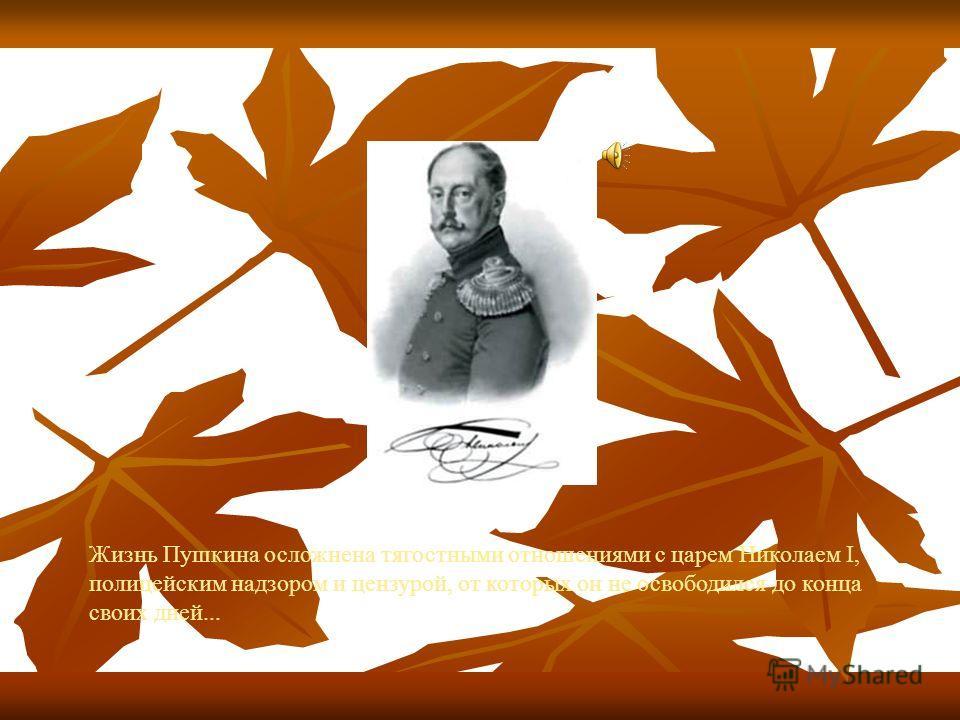 Жизнь Пушкина осложнена тягостными отношениями с царем Николаем I, полицейским надзором и цензурой, от которых он не освободился до конца своих дней...