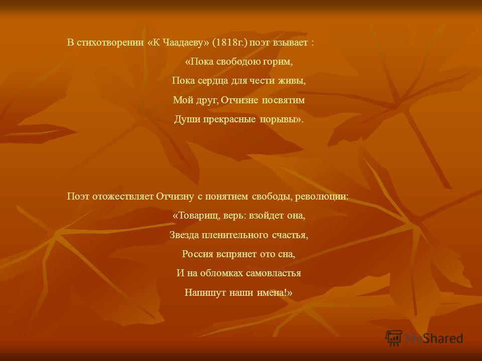 В стихотворении «К Чаадаеву» (1818г.) поэт взывает : «Пока свободою горим, Пока сердца для чести живы, Мой друг, Отчизне посвятим Души прекрасные порывы». Поэт отожествляет Отчизну с понятием свободы, революции: «Товарищ, верь: взойдет она, Звезда пл