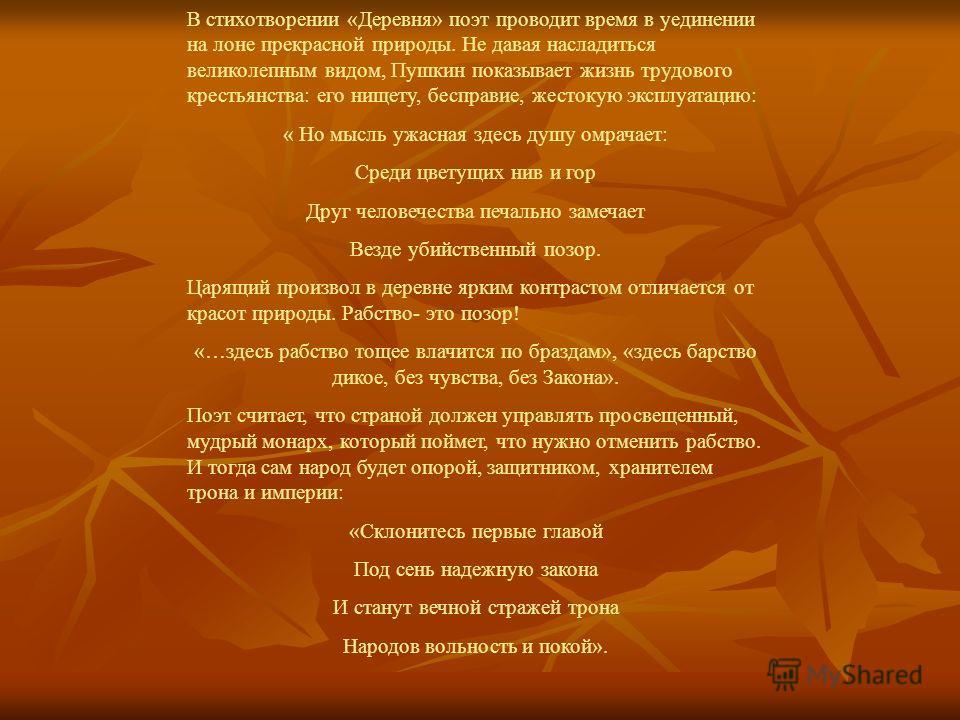 В стихотворении «Деревня» поэт проводит время в уединении на лоне прекрасной природы. Не давая насладиться великолепным видом, Пушкин показывает жизнь трудового крестьянства: его нищету, бесправие, жестокую эксплуатацию: « Но мысль ужасная здесь душу