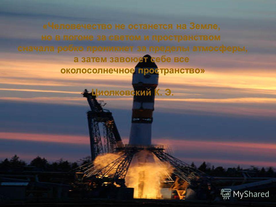 «Человечество не останется на Земле, но в погоне за светом и пространством сначала робко проникнет за пределы атмосферы, а затем завоюет себе все околосолнечное пространство» Циолковский К. Э.