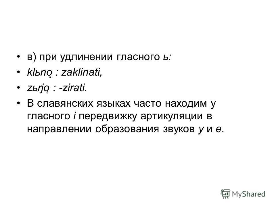в) при удлинении гласного ь: klьno ̨ : zaklinati, zьrjo ̨ : -zirati. В славянских языках часто находим у гласного i передвижку артикуляции в направлении образования звуков у и е.