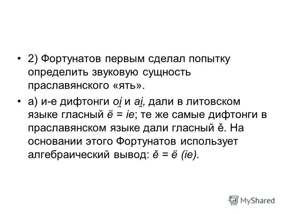 2) Фортунатов первым сделал попытку определить звуковую сущность праславянского «ять». а) и-е дифтонги oi ̯ и ai ̯, дали в литовском языке гласный ё = ie; те же самые дифтонги в праславянском языке дали гласный ě. На основании этого Фортунатов исполь