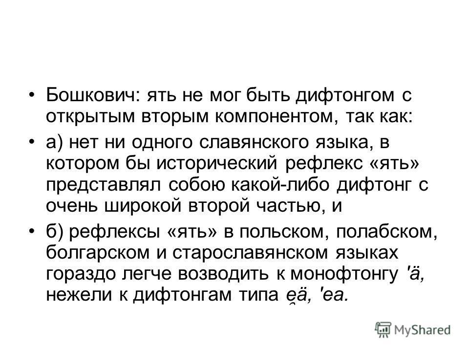 Бошкович: ять не мог быть дифтонгом с открытым вторым компонентом, так как: а) нет ни одного славянского языка, в котором бы исторический рефлекс «ять» представлял собою какой-либо дифтонг с очень широкой второй частью, и б) рефлексы «ять» в польском