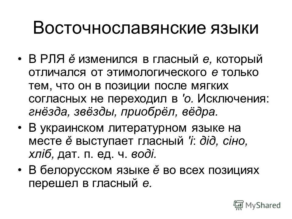 Восточнославянские языки В РЛЯ ě изменился в гласный е, который отличался от этимологического е только тем, что он в позиции после мягких согласных не переходил в 'о. Исключения: гнёзда, звёзды, приобрёл, вёдра. В украинском литературном языке на мес