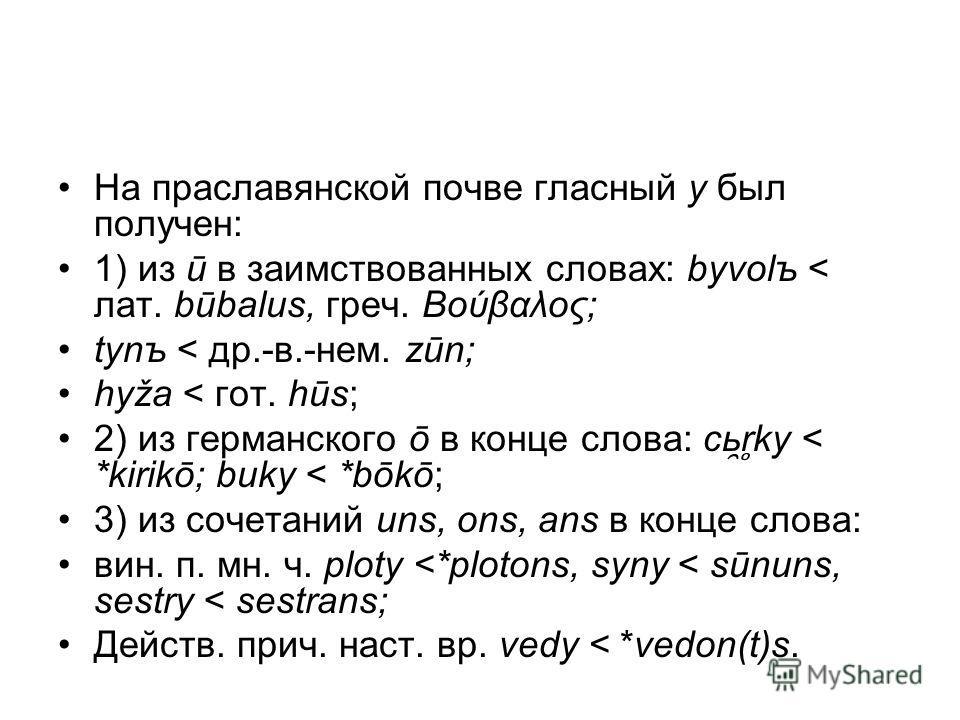 На праславянской почве гласный y был получен: 1) из ū в заимствованных словах: byvolъ < лат. būbalus, греч. Βούβαλος; tynъ < др.-в.-нем. zūn; hyža < гот. hūs; 2) из германского ō в конце слова: cь ̯ r ̥ ky < *kirikō; buky < *bōkō; 3) из сочетаний uns