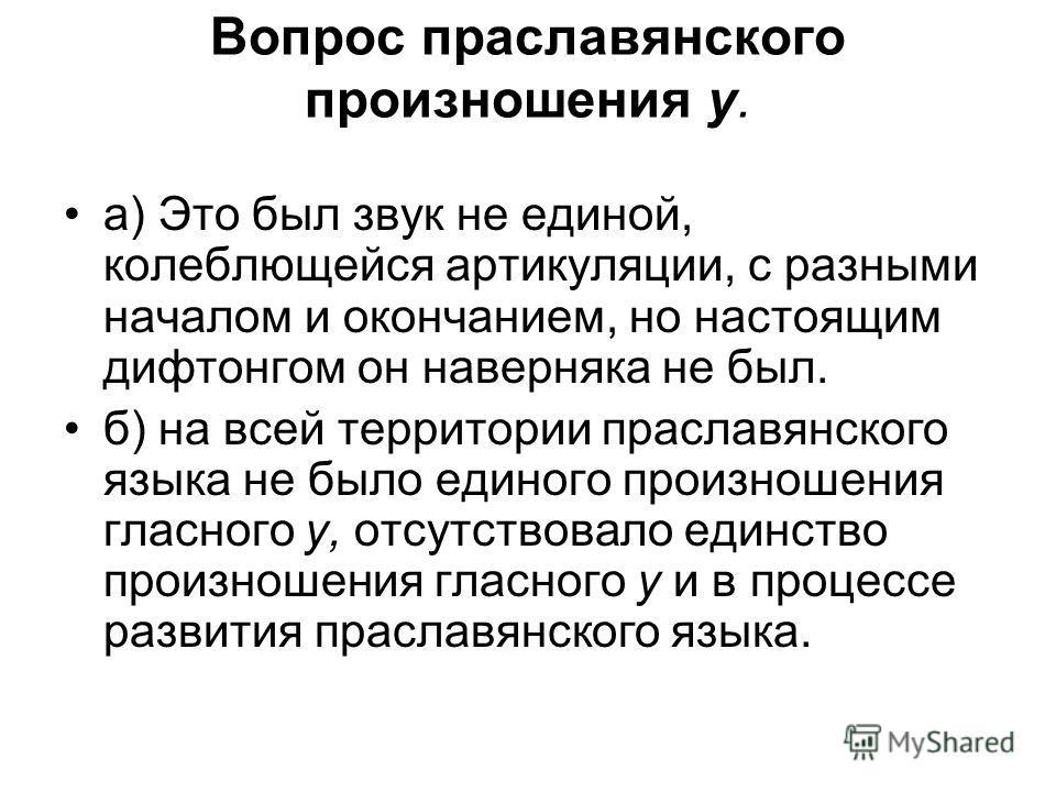 Вопрос праславянского произношения у. а) Это был звук не единой, колеблющейся артикуляции, с разными началом и окончанием, но настоящим дифтонгом он наверняка не был. б) на всей территории праславянского языка не было единого произношения гласного y,