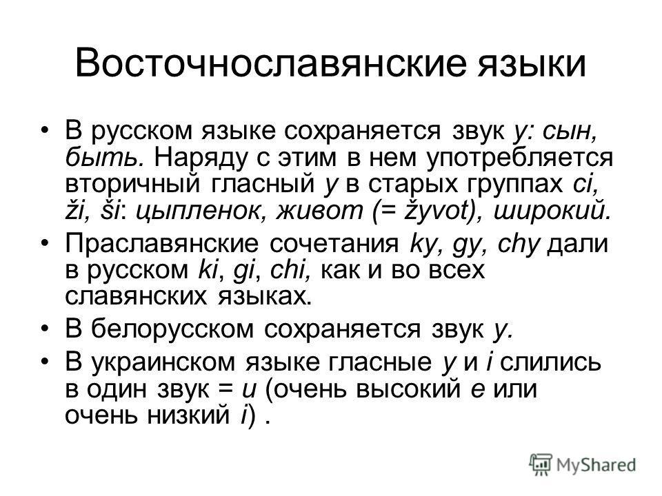 Восточнославянские языки В русском языке сохраняется звук y: сын, быть. Наряду с этим в нем употребляется вторичный гласный y в старых группах ci, ži, ši: цыпленок, живот (= žyvot), широкий. Праславянские сочетания ky, gy, chy дали в русском ki, gi,