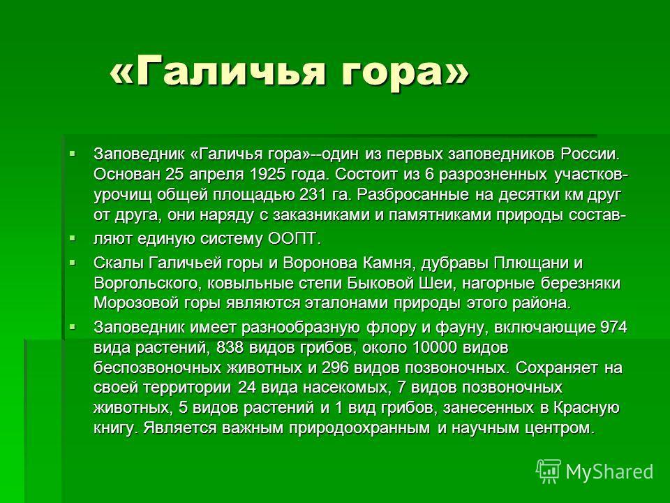 «Галичья гора» «Галичья гора» Заповедник «Галичья гора»--один из первых заповедников России. Основан 25 апреля 1925 года. Состоит из 6 разрозненных участков- урочищ общей площадью 231 га. Разбросанные на десятки км друг от друга, они наряду с заказни