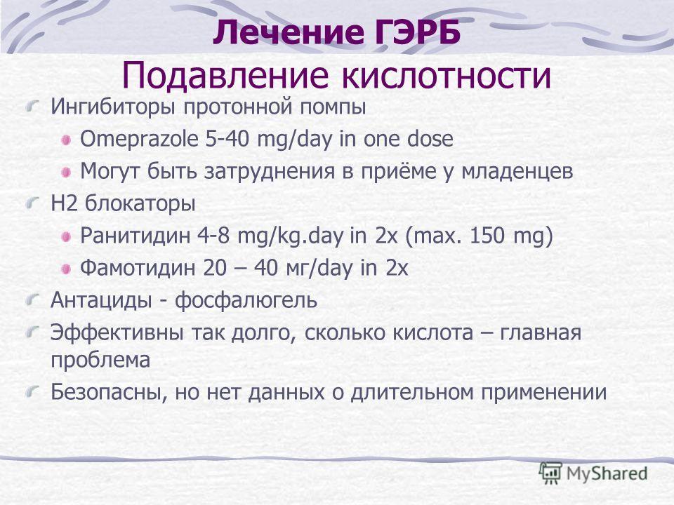 Лечение ГЭРБ Подавление кислотности Ингибиторы протонной помпы Omeprazole 5-40 mg/day in one dose Могут быть затруднения в приёме у младенцев H2 блокаторы Ранитидин 4-8 mg/kg.day in 2x (max. 150 mg) Фамотидин 20 – 40 мг/day in 2x Антациды - фосфалюге