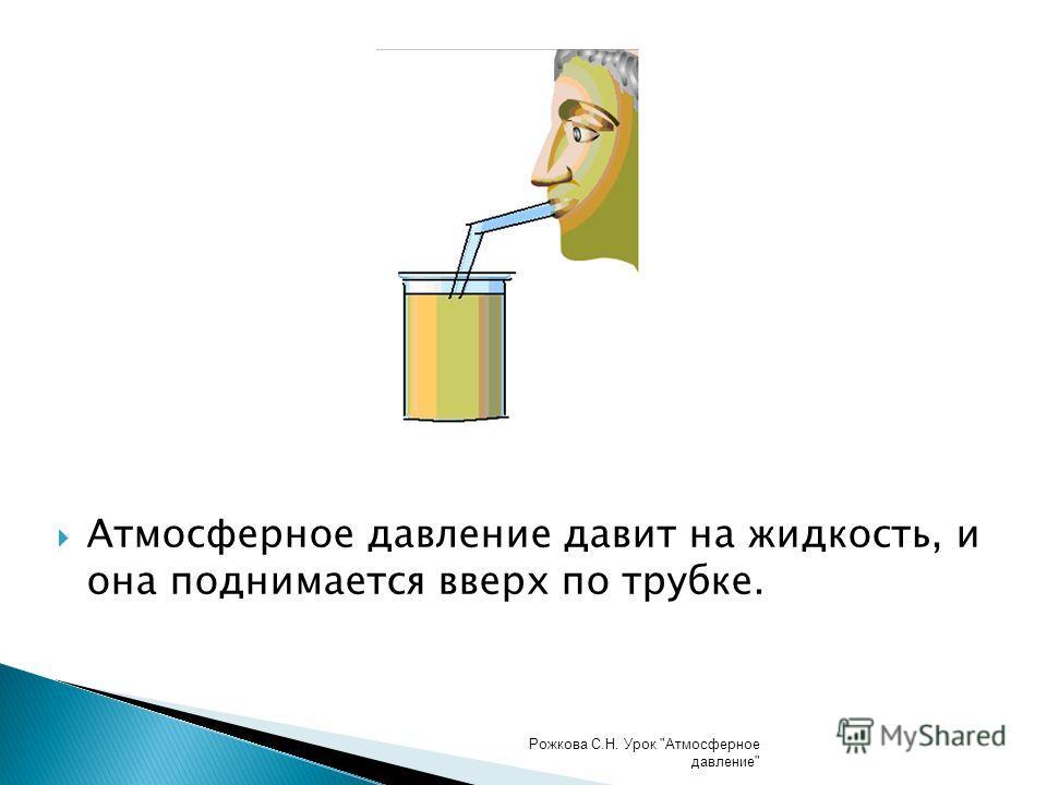 Атмосферное давление давит на жидкость, и она поднимается вверх по трубке. Рожкова С.Н. Урок Атмосферное давление