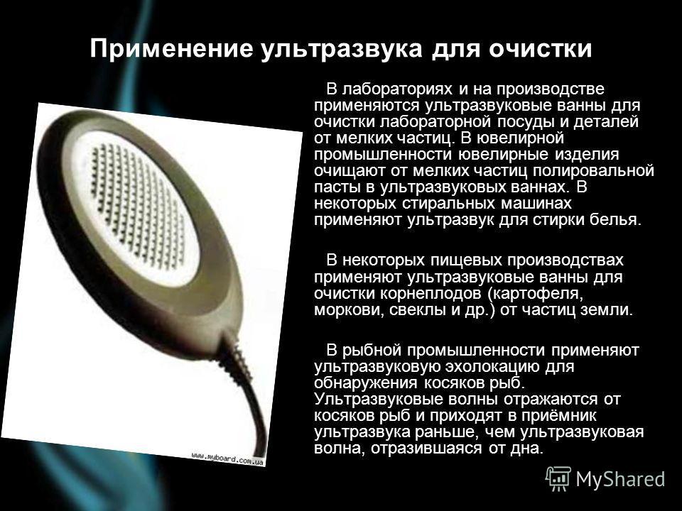 Применение ультразвука для очистки В лабораториях и на производстве применяются ультразвуковые ванны для очистки лабораторной посуды и деталей от мелких частиц. В ювелирной промышленности ювелирные изделия очищают от мелких частиц полировальной пасты