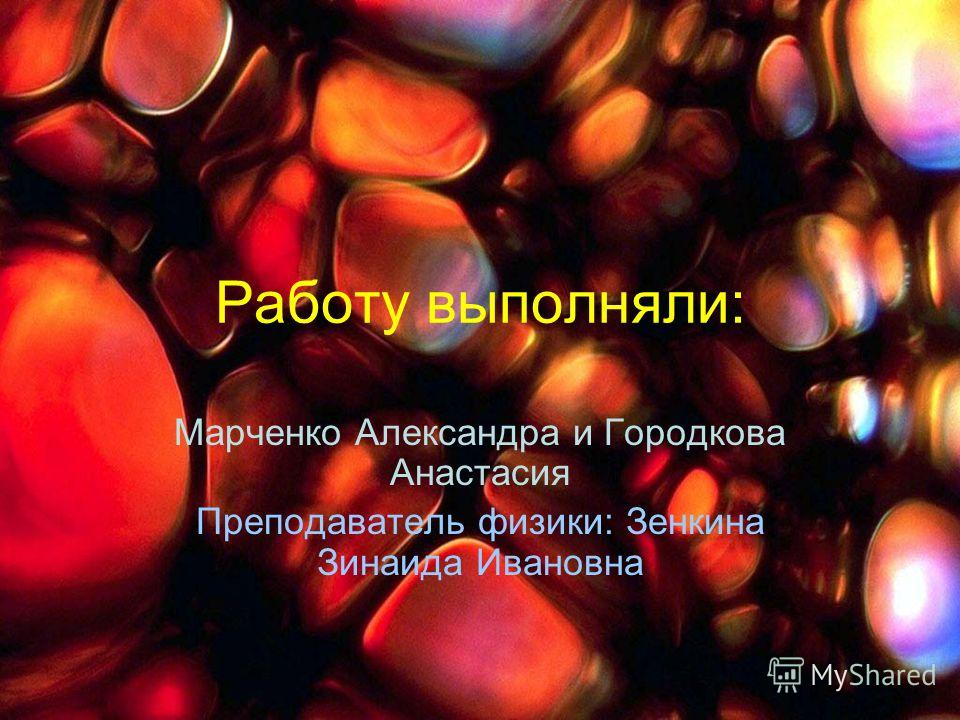 Работу выполняли: Марченко Александра и Городкова Анастасия Преподаватель физики: Зенкина Зинаида Ивановна