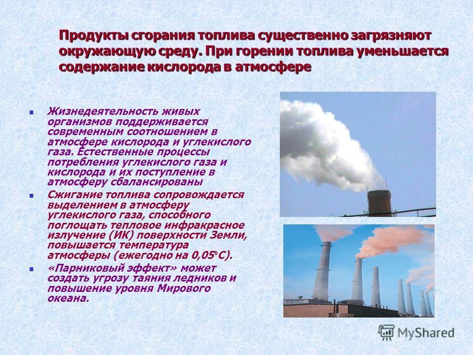 Продукты сгорания топлива существенно загрязняют окружающую среду. При горении топлива уменьшается содержание кислорода в атмосфере Жизнедеятельность живых организмов поддерживается современным соотношением в атмосфере кислорода и углекислого газа. Е