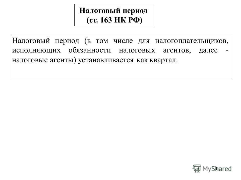 17 Налоговый период (ст. 163 НК РФ) Налоговый период (в том числе для налогоплательщиков, исполняющих обязанности налоговых агентов, далее - налоговые агенты) устанавливается как квартал.
