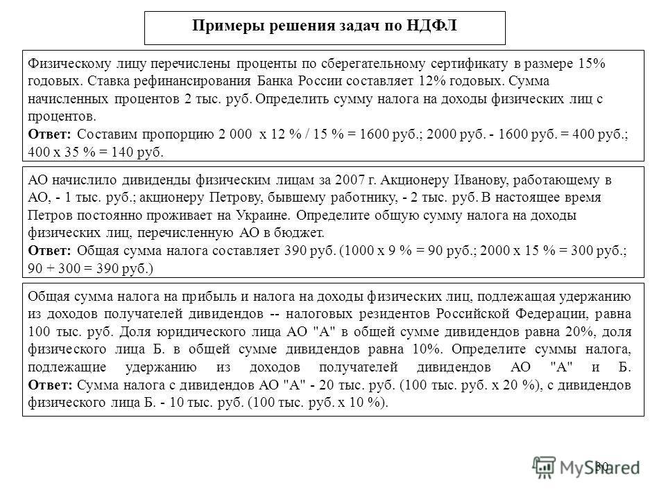 30 Примеры решения задач по НДФЛ Физическому лицу перечислены проценты по сберегательному сертификату в размере 15% годовых. Ставка рефинансирования Банка России составляет 12% годовых. Сумма начисленных процентов 2 тыс. руб. Определить сумму налога