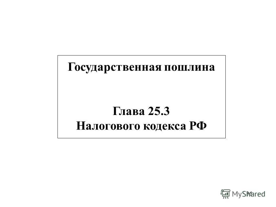 35 Государственная пошлина Глава 25.3 Налогового кодекса РФ