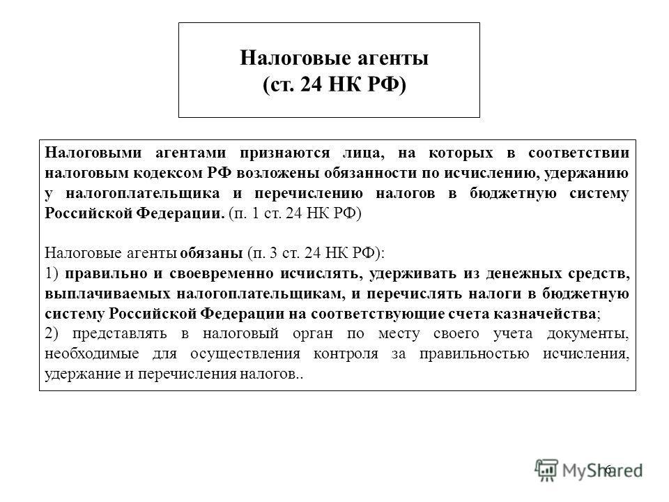 6 Налоговые агенты (ст. 24 НК РФ) Налоговыми агентами признаются лица, на которых в соответствии налоговым кодексом РФ возложены обязанности по исчислению, удержанию у налогоплательщика и перечислению налогов в бюджетную систему Российской Федерации.