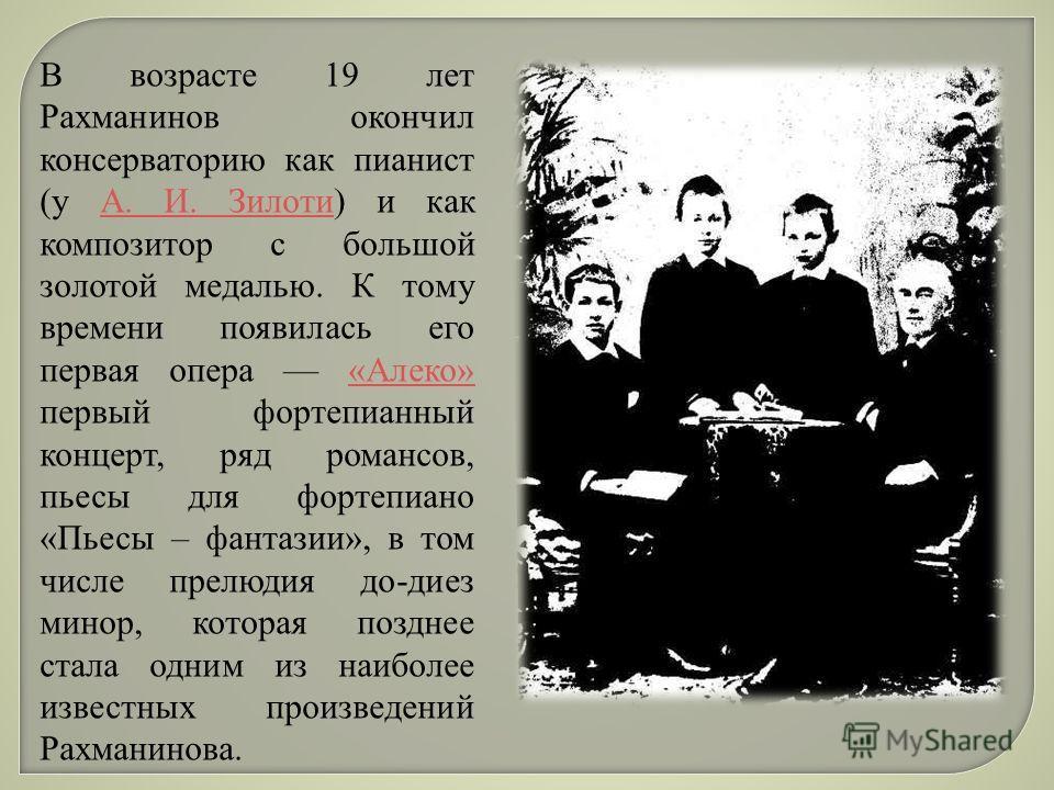 В возрасте 19 лет Рахманинов окончил консерваторию как пианист (у А. И. Зилоти) и как композитор с большой золотой медалью. К тому времени появилась его первая опера «Алеко» первый фортепианный концерт, ряд романсов, пьесы для фортепиано «Пьесы – фан