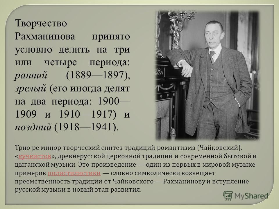 Творчество Рахманинова принято условно делить на три или четыре периода: ранний (18891897), зрелый (его иногда делят на два периода: 1900 1909 и 19101917) и поздний (19181941). Трио ре минор творческий синтез традиций романтизма ( Чайковский ), « куч