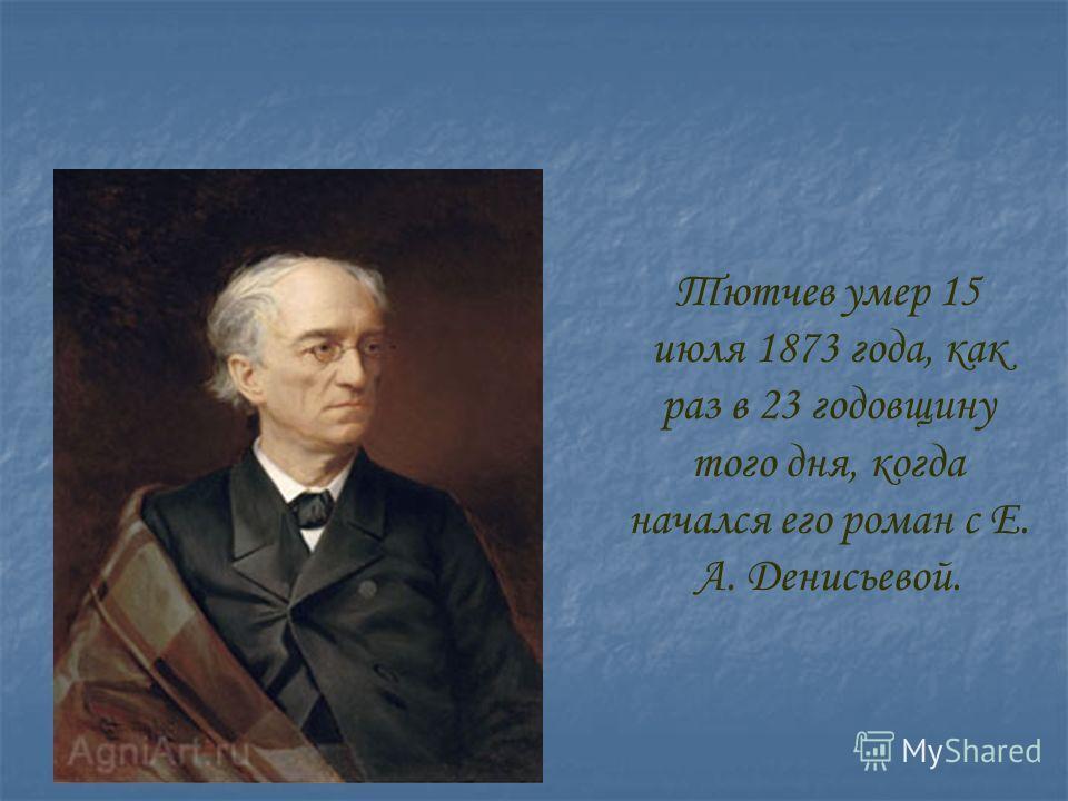 Тютчев умер 15 июля 1873 года, как раз в 23 годовщину того дня, когда начался его роман с Е. А. Денисьевой.