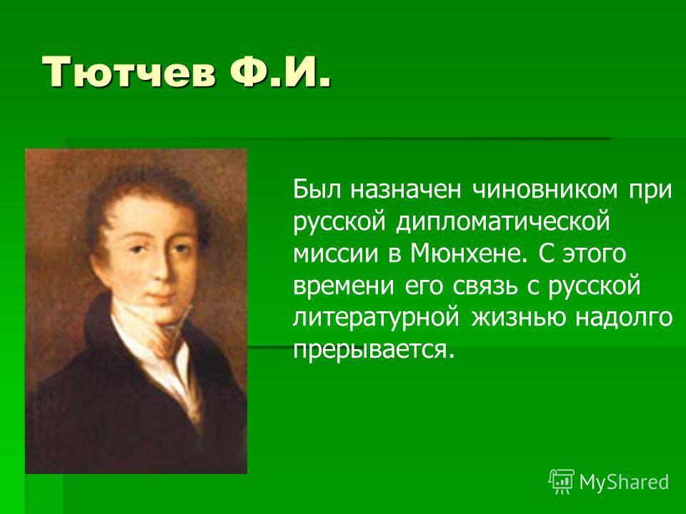 Тютчев Ф.И. Был назначен чиновником при русской дипломатической миссии в Мюнхене. С этого времени его связь с русской литературной жизнью надолго прерывается.