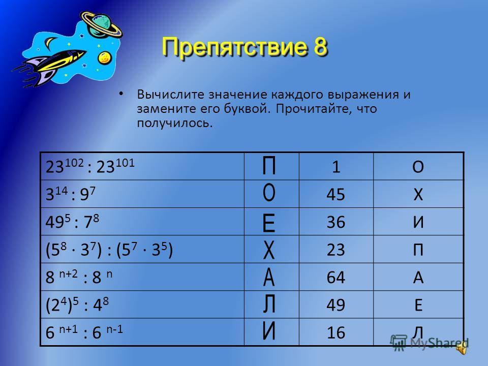 Препятствие 7 Догадайтесь, как связаны слово и число в каждом столбике. Примените найденную зависимость и вместо знака вопроса запишите слово. 523623523627814123425 КОСМОСКОСМОНАВТ ?