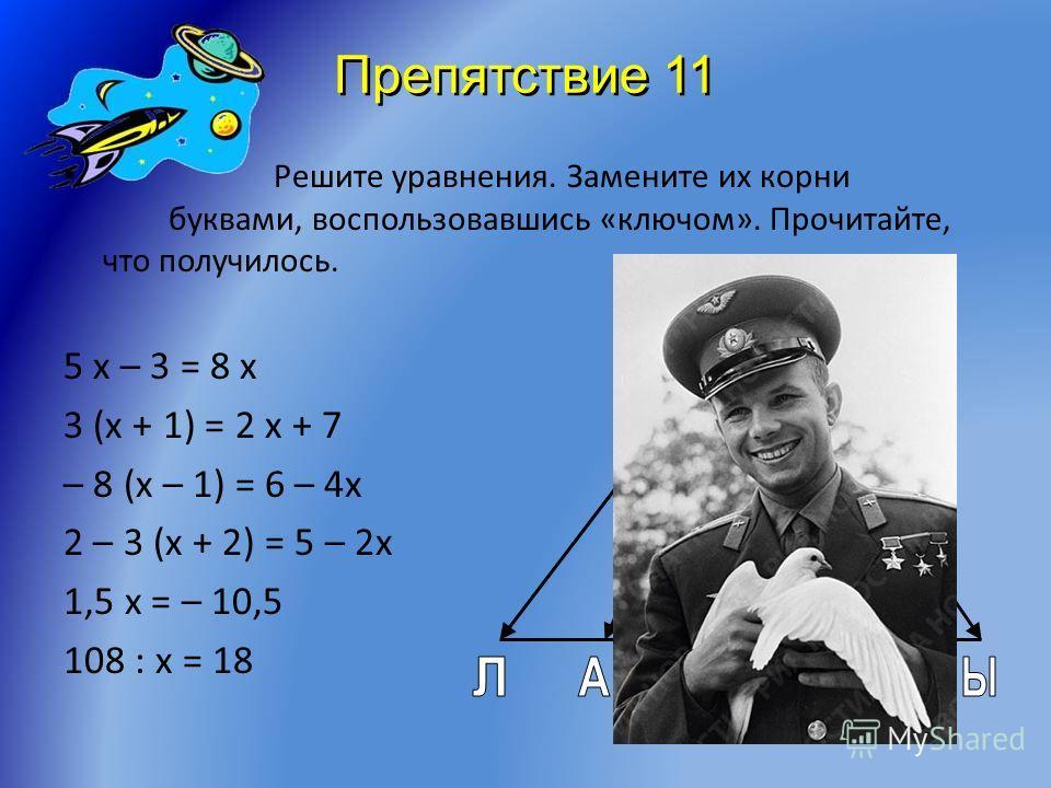 Препятствие 10 Догадайтесь, какая существует связь между рисунками часов, уравнением и числом в первой и второй строках таблицы. Примените эту зависимость и найдите неизвестное число в третьей строке таблицы. Оно и даст вам верный ответ. 16 + 15 х =