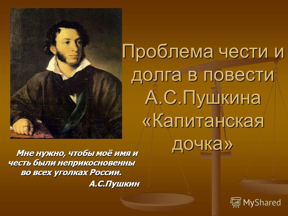 Проблема чести и долга в повести А.С.Пушкина «Капитанская дочка» Мне нужно, чтобы моё имя и честь были неприкосновенны во всех уголках России. Мне нужно, чтобы моё имя и честь были неприкосновенны во всех уголках России.А.С.Пушкин