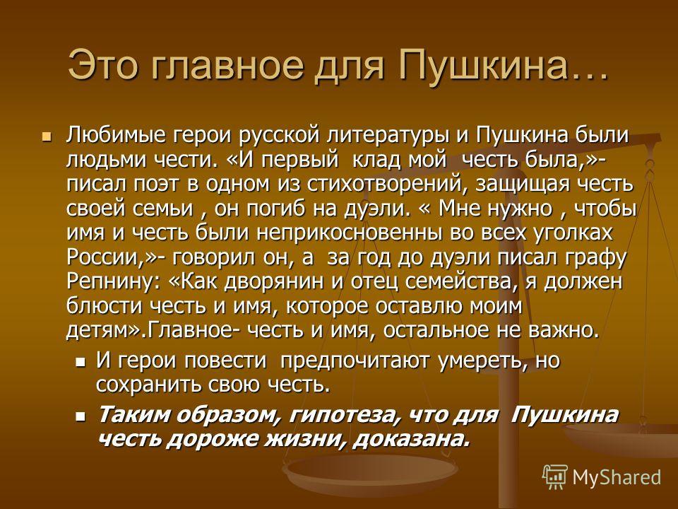 Это главное для Пушкина… Любимые герои русской литературы и Пушкина были людьми чести. «И первый клад мой честь была,»- писал поэт в одном из стихотворений, защищая честь своей семьи, он погиб на дуэли. « Мне нужно, чтобы имя и честь были неприкоснов