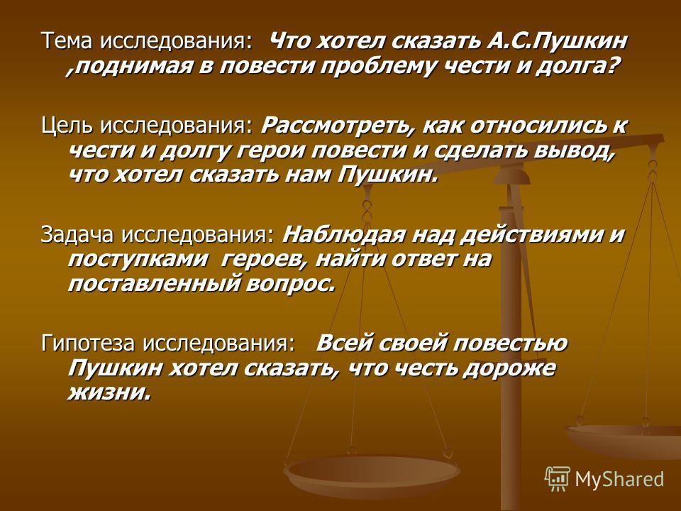 Тема исследования: Что хотел сказать А.С.Пушкин,поднимая в повести проблему чести и долга? Цель исследования: Рассмотреть, как относились к чести и долгу герои повести и сделать вывод, что хотел сказать нам Пушкин. Задача исследования: Наблюдая над д
