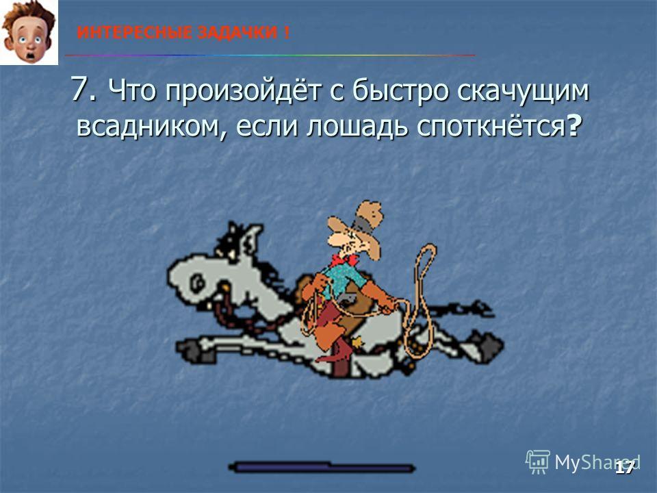 7. Что произойдёт с быстро скачущим всадником, если лошадь споткнётся? ИНТЕРЕСНЫЕ ЗАДАЧКИ ! 17
