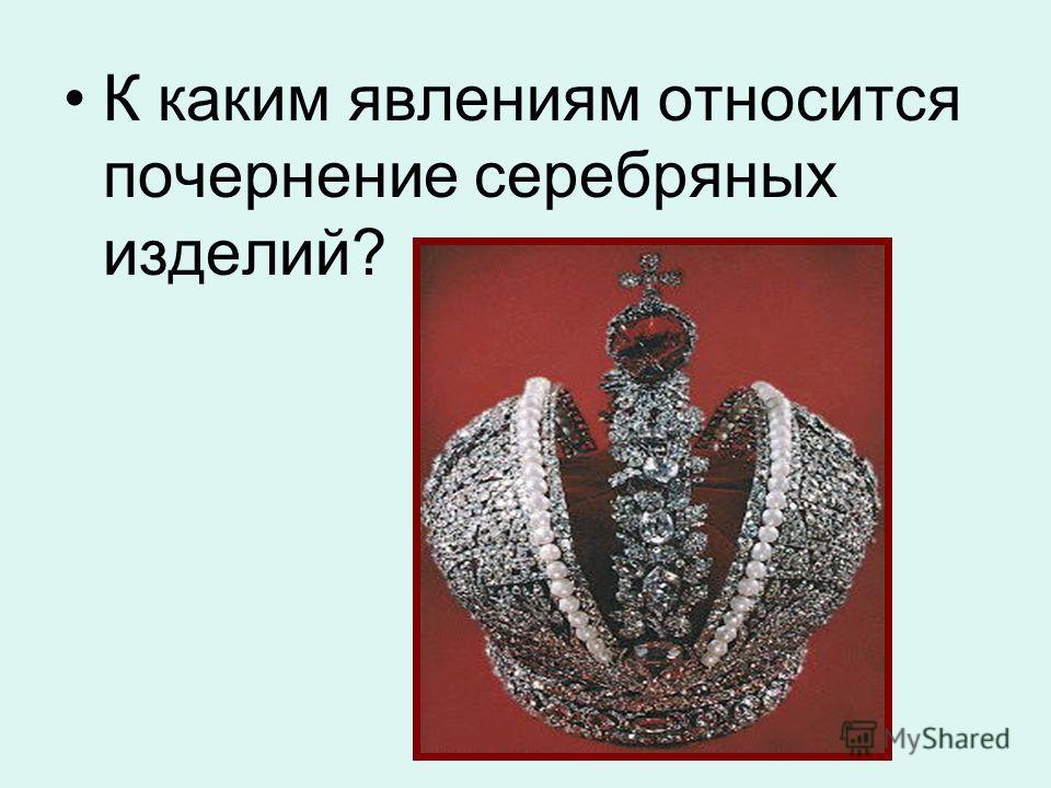 К каким явлениям относится почернение серебряных изделий?