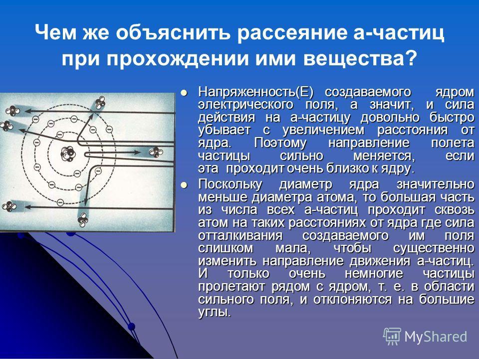 Чем же объяснить рассеяние а-частиц при прохождении ими вещества? Напряженность(E) создаваемого ядром электрического поля, а значит, и сила действия на а-частицу довольно быстро убывает с увеличением расстояния от ядра. Поэтому направление полета час