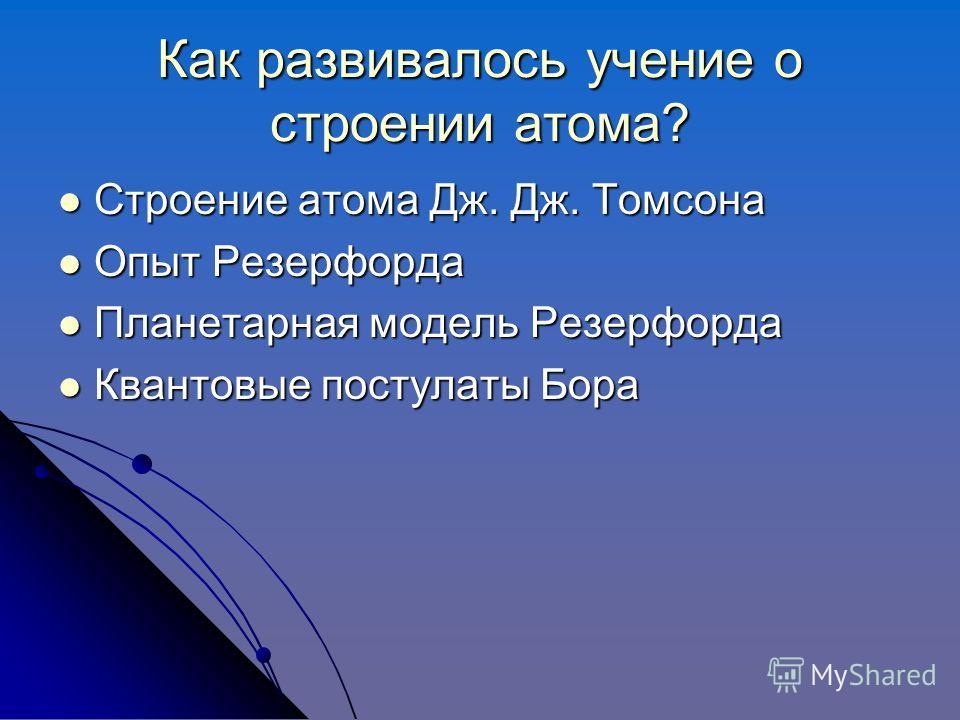 Как развивалось учение о строении атома? Строение атома Дж. Дж. Томсона Строение атома Дж. Дж. Томсона Опыт Резерфорда Опыт Резерфорда Планетарная модель Резерфорда Планетарная модель Резерфорда Квантовые постулаты Бора Квантовые постулаты Бора