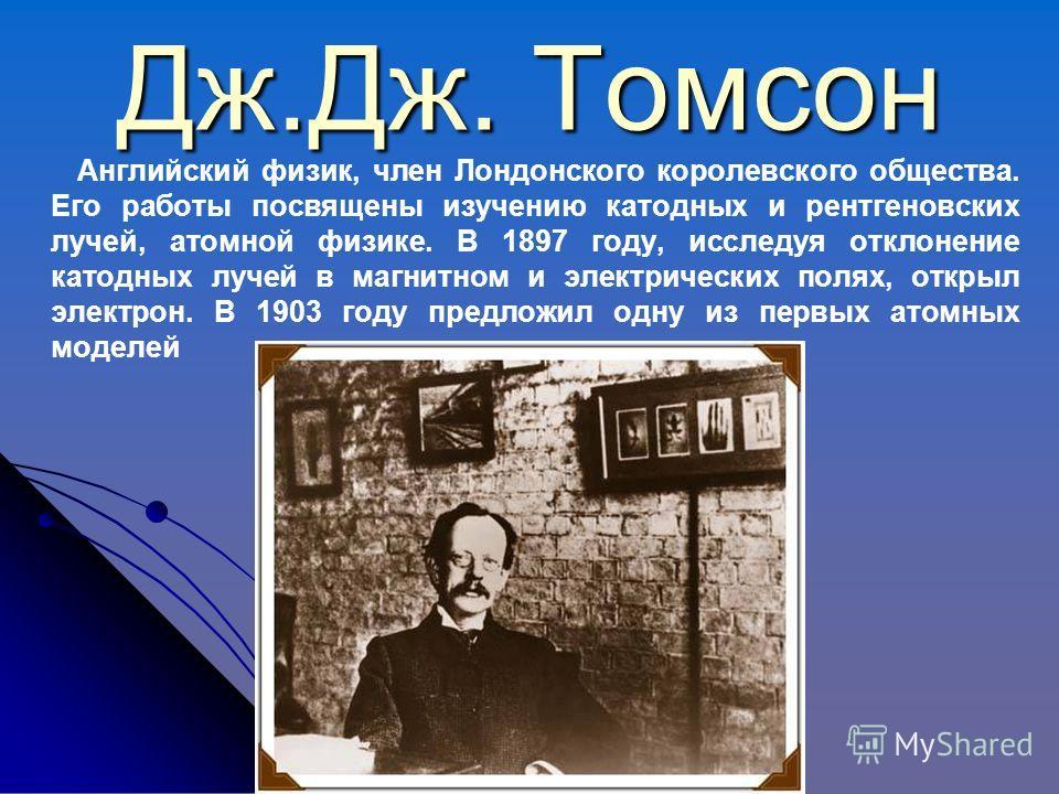 Дж.Дж. Томсон Английский физик, член Лондонского королевского общества. Его работы посвящены изучению катодных и рентгеновских лучей, атомной физике. В 1897 году, исследуя отклонение катодных лучей в магнитном и электрических полях, открыл электрон.