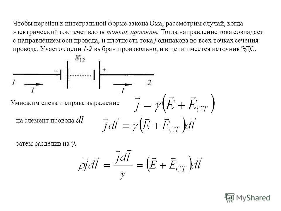 Чтобы перейти к интегральной форме закона Ома, рассмотрим случай, когда электрический ток течет вдоль тонких проводов. Тогда направление тока совпадает с направлением оси провода, и плотность тока j одинакова во всех точках сечения провода. Участок ц