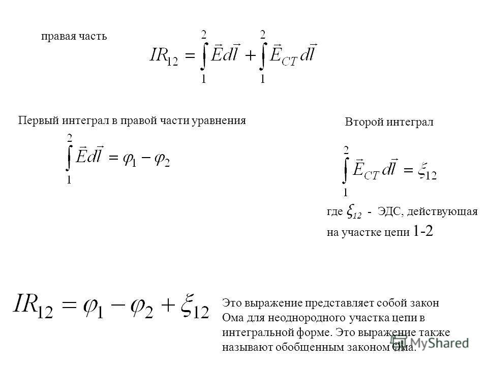 правая часть Первый интеграл в правой части уравнения Второй интеграл где ξ 12 - ЭДС, действующая на участке цепи 1-2 Это выражение представляет собой закон Ома для неоднородного участка цепи в интегральной форме. Это выражение также называют обобщен