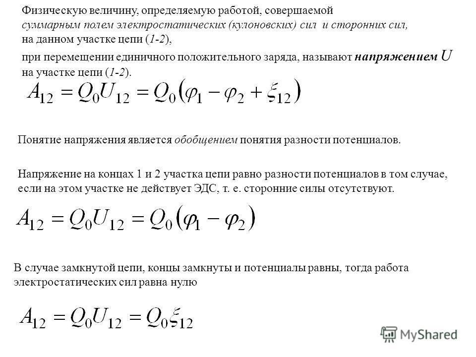 Физическую величину, определяемую работой, совершаемой суммарным полем электростатических (кулоновских) сил и сторонних сил, на данном участке цепи (1-2), при перемещении единичного положительного заряда, называют напряжением U на участке цепи (1-2).